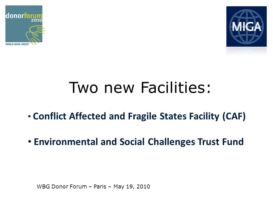 MULTILATERAL INVESTMENT GUARANTEE AGENCY WORLD BANK GROUP 2 MIGA – Two Examples of New Ways to Expand our Core Business Creation of a new Facility to encourage investment in post-conflict and fragile states: Offer a wider set of instruments and services Expansion of an existing pilot Facility: provide technical assistance to existing or potential MIGA clients to help them achieve compliance with MIGAs environmental and social standards.