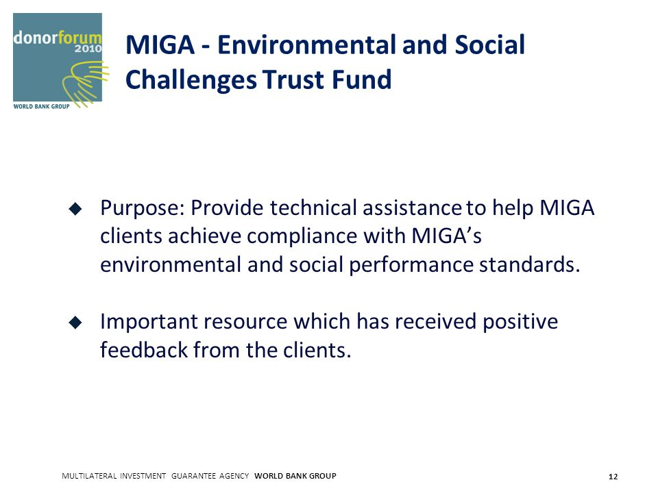 MULTILATERAL INVESTMENT GUARANTEE AGENCY WORLD BANK GROUP 12 MIGA - Environmental and Social Challenges Trust Fund Purpose: Provide technical assistance to help MIGA clients achieve compliance with MIGAs environmental and social performance standards.