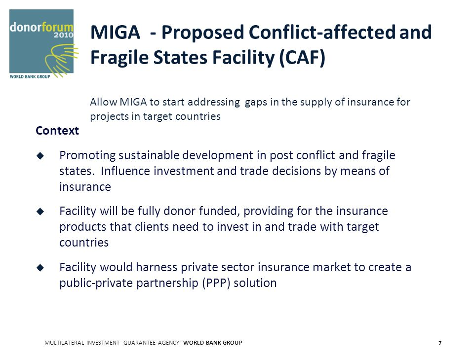 MULTILATERAL INVESTMENT GUARANTEE AGENCY WORLD BANK GROUP 7 MIGA - Proposed Conflict-affected and Fragile States Facility (CAF) Allow MIGA to start addressing gaps in the supply of insurance for projects in target countries Context Promoting sustainable development in post conflict and fragile states.