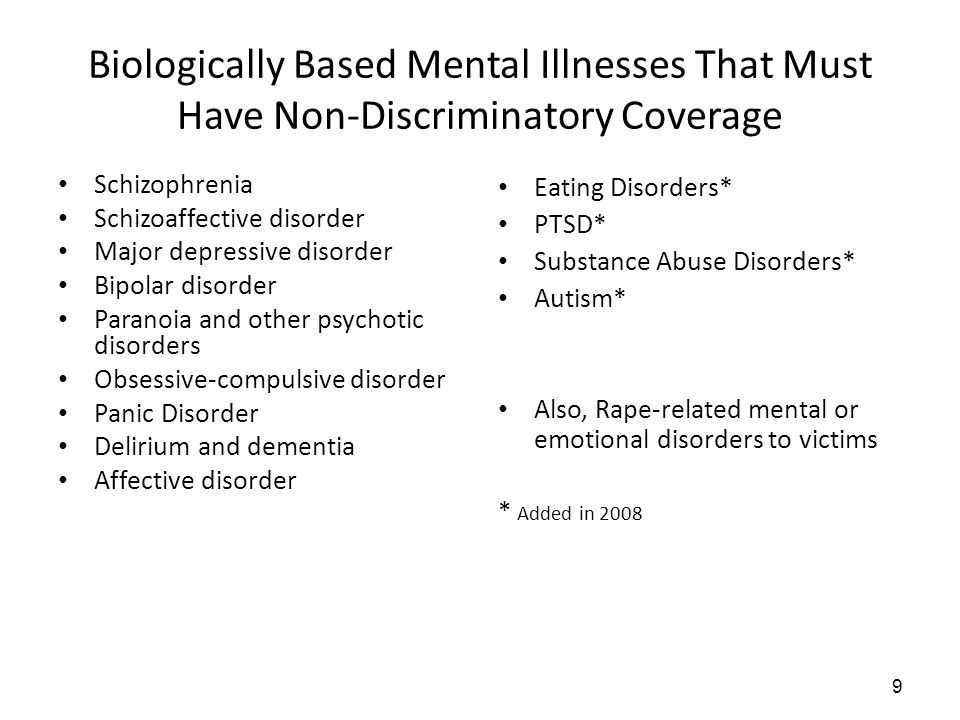 Biologically Based Mental Illnesses That Must Have Non-Discriminatory Coverage Schizophrenia Schizoaffective disorder Major depressive disorder Bipolar disorder Paranoia and other psychotic disorders Obsessive-compulsive disorder Panic Disorder Delirium and dementia Affective disorder Eating Disorders* PTSD* Substance Abuse Disorders* Autism* Also, Rape-related mental or emotional disorders to victims * Added in 2008 9