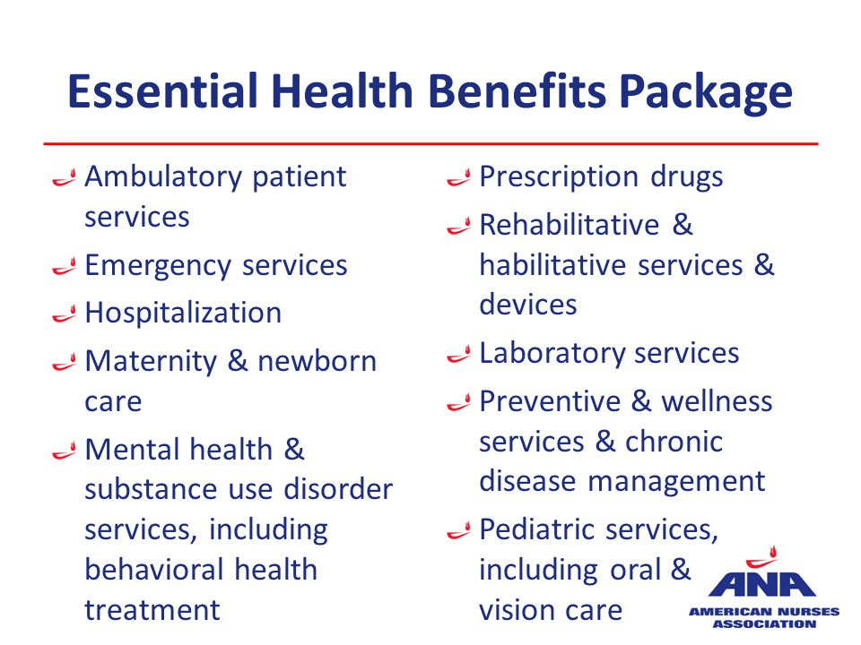 Essential Health Benefits Package Ambulatory patient services Emergency services Hospitalization Maternity & newborn care Mental health & substance use disorder services, including behavioral health treatment Prescription drugs Rehabilitative & habilitative services & devices Laboratory services Preventive & wellness services & chronic disease management Pediatric services, including oral & vision care