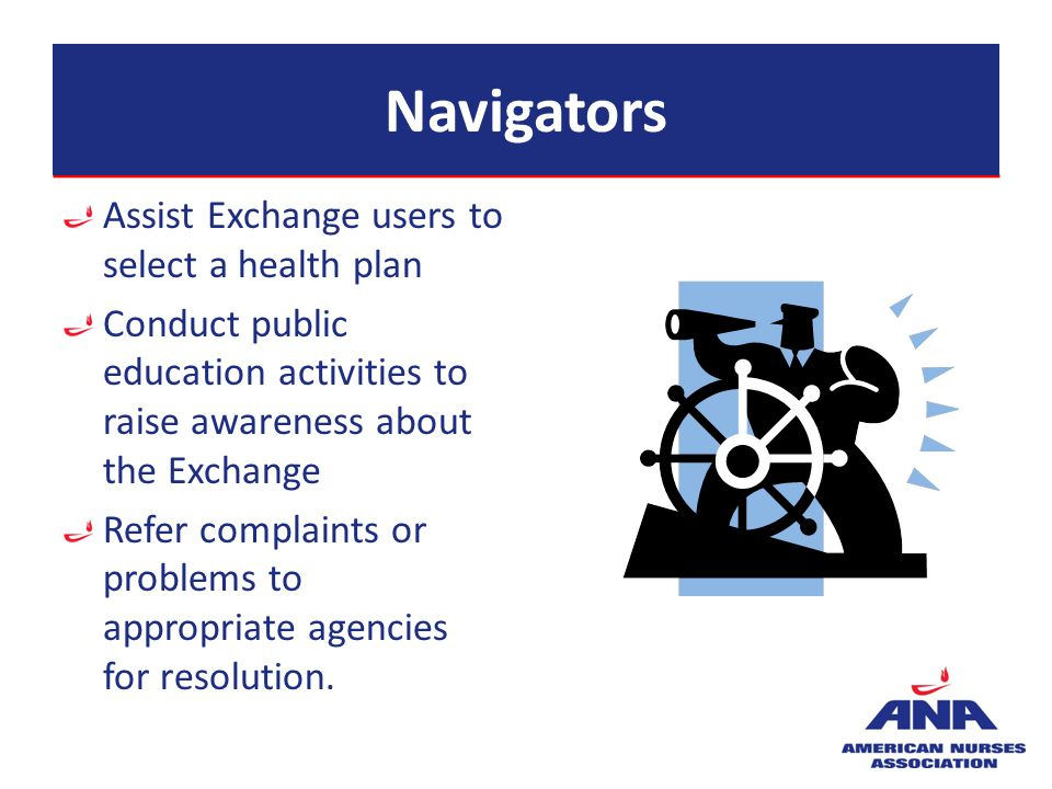 Navigators Assist Exchange users to select a health plan Conduct public education activities to raise awareness about the Exchange Refer complaints or problems to appropriate agencies for resolution.