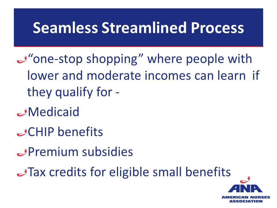 Seamless Streamlined Process one-stop shopping where people with lower and moderate incomes can learn if they qualify for - Medicaid CHIP benefits Pre