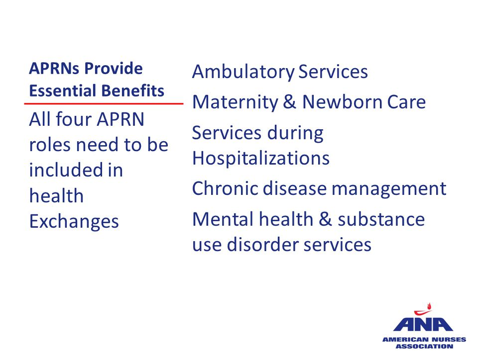 APRNs Provide Essential Benefits Ambulatory Services Maternity & Newborn Care Services during Hospitalizations Chronic disease management Mental healt