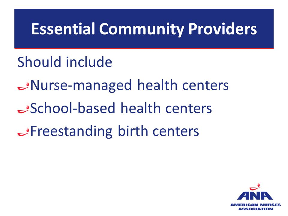 Essential Community Providers Should include Nurse-managed health centers School-based health centers Freestanding birth centers