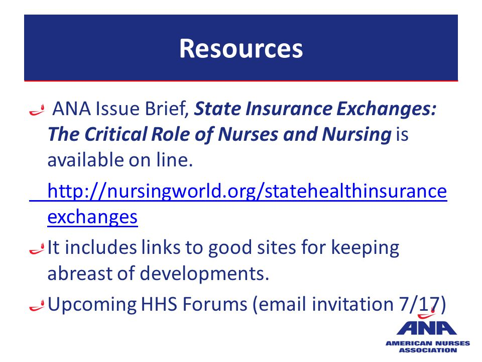 Resources ANA Issue Brief, State Insurance Exchanges: The Critical Role of Nurses and Nursing is available on line. http://nursingworld.org/statehealt