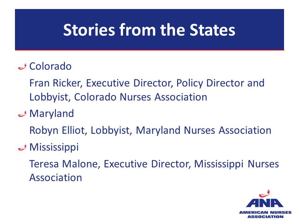Stories from the States Colorado Fran Ricker, Executive Director, Policy Director and Lobbyist, Colorado Nurses Association Maryland Robyn Elliot, Lob
