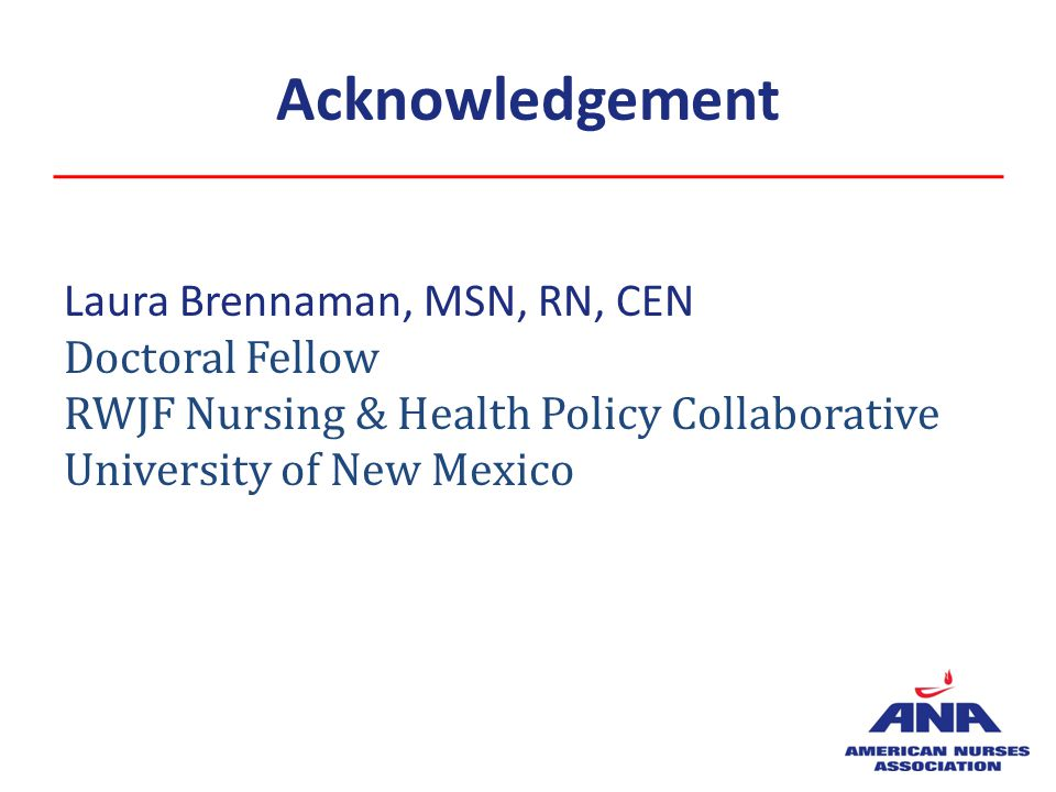 Acknowledgement Laura Brennaman, MSN, RN, CEN Doctoral Fellow RWJF Nursing & Health Policy Collaborative University of New Mexico