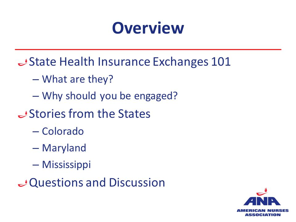 Overview State Health Insurance Exchanges 101 – What are they? – Why should you be engaged? Stories from the States – Colorado – Maryland – Mississipp