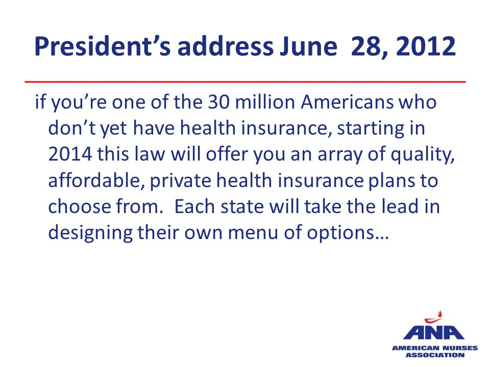 Presidents address June 28, 2012 if youre one of the 30 million Americans who dont yet have health insurance, starting in 2014 this law will offer you an array of quality, affordable, private health insurance plans to choose from.