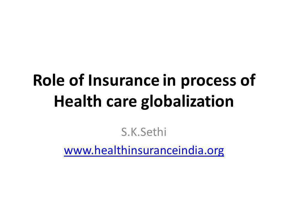 Role of Insurance in process of Health care globalization S.K.Sethi www.healthinsuranceindia.org