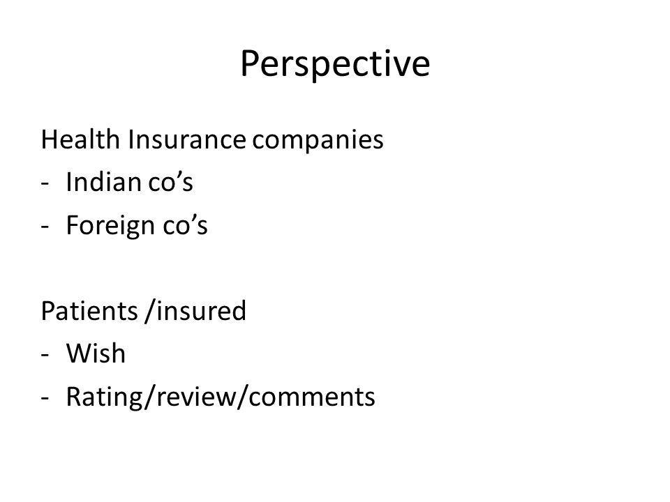 Perspective Health Insurance companies -Indian cos -Foreign cos Patients /insured -Wish -Rating/review/comments