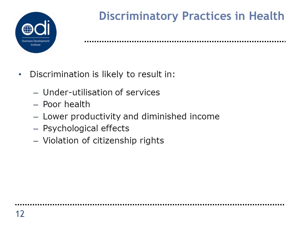 Discriminatory Practices in Health Discrimination is likely to result in: – Under-utilisation of services – Poor health – Lower productivity and dimin