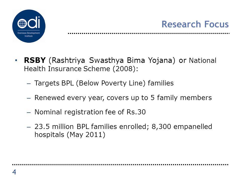 Research Focus RSBY (Rashtriya Swasthya Bima Yojana) or National Health Insurance Scheme (2008): – Targets BPL (Below Poverty Line) families – Renewed