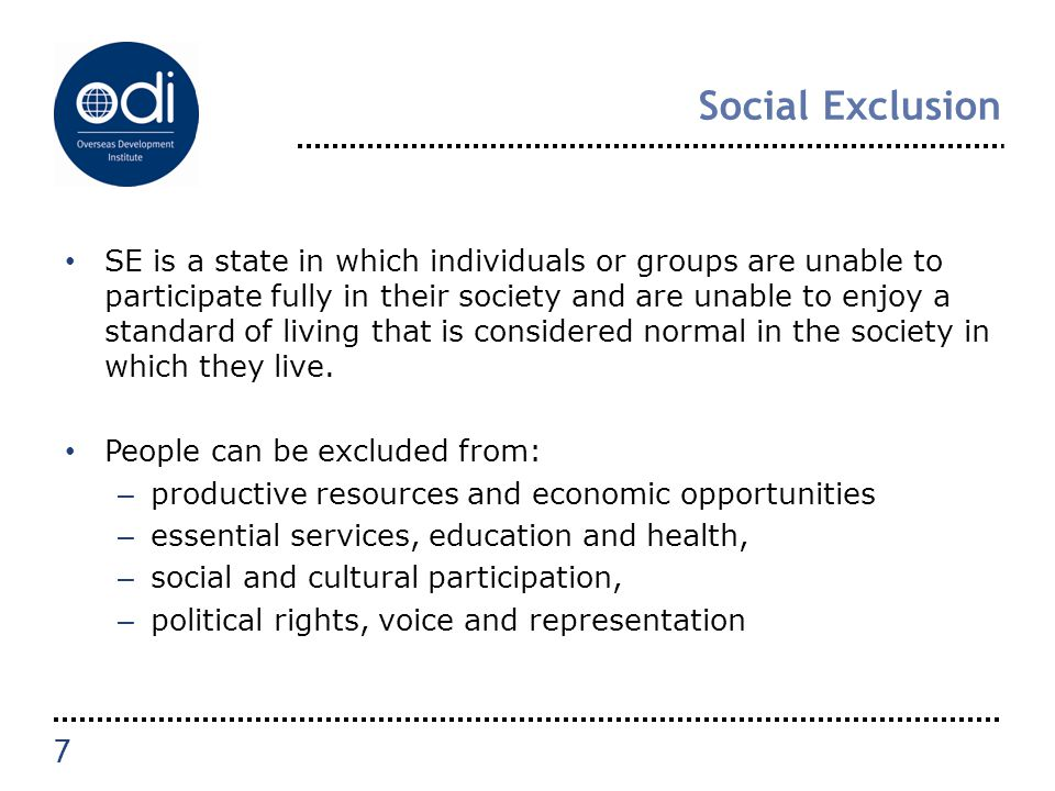 Social Exclusion SE is a state in which individuals or groups are unable to participate fully in their society and are unable to enjoy a standard of l