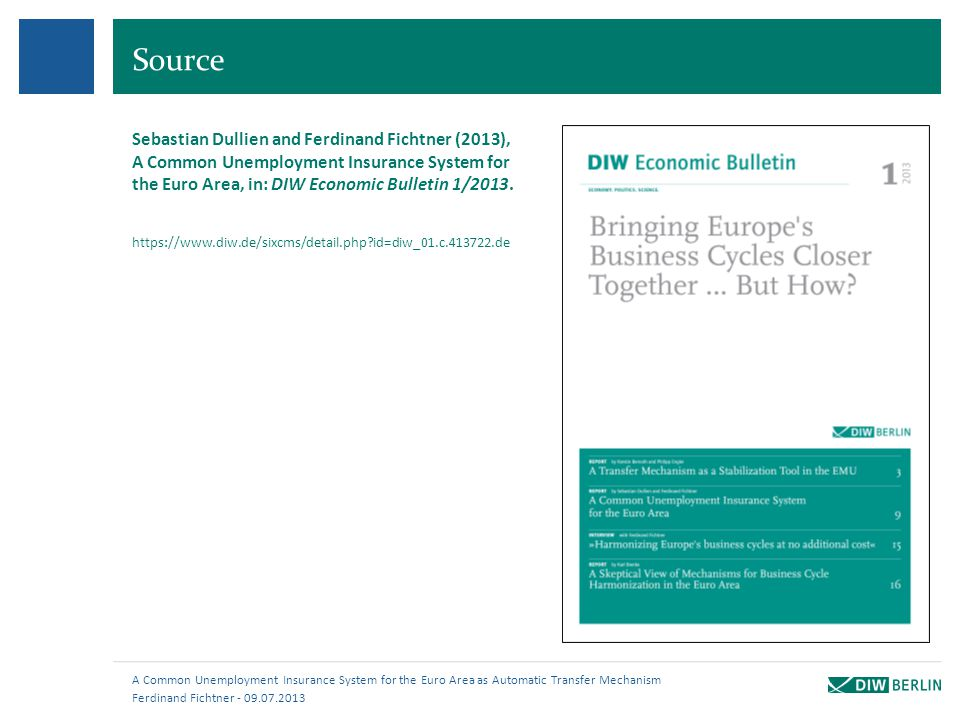 Source Ferdinand Fichtner - 09.07.2013 A Common Unemployment Insurance System for the Euro Area as Automatic Transfer Mechanism Sebastian Dullien and Ferdinand Fichtner (2013), A Common Unemployment Insurance System for the Euro Area, in: DIW Economic Bulletin 1/2013.