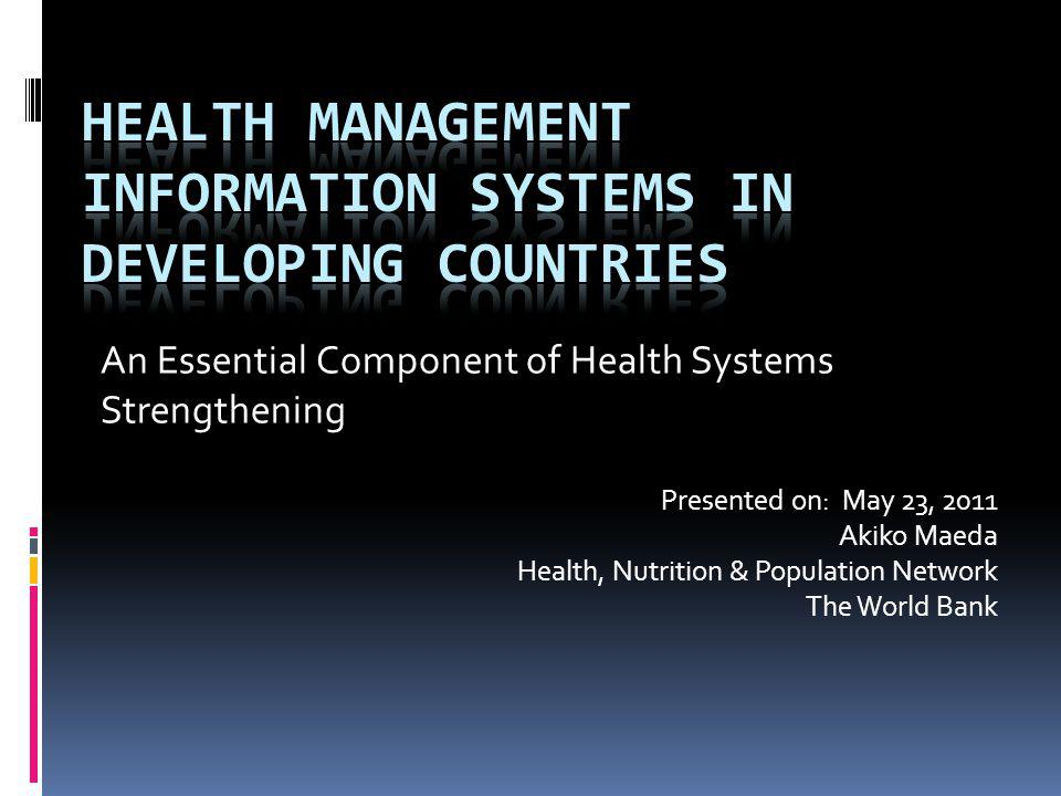 An Essential Component of Health Systems Strengthening Presented on: May 23, 2011 Akiko Maeda Health, Nutrition & Population Network The World Bank