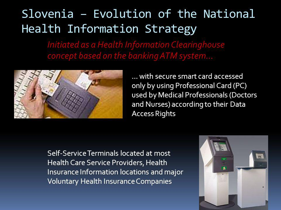 Slovenia – Evolution of the National Health Information Strategy Initiated as a Health Information Clearinghouse concept based on the banking ATM system… … with secure smart card accessed only by using Professional Card (PC) used by Medical Professionals (Doctors and Nurses) according to their Data Access Rights Self-Service Terminals located at most Health Care Service Providers, Health Insurance Information locations and major Voluntary Health Insurance Companies