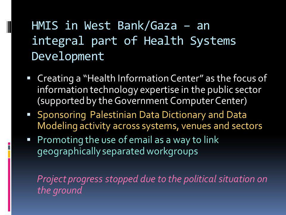 Creating a Health Information Center as the focus of information technology expertise in the public sector (supported by the Government Computer Center) Sponsoring Palestinian Data Dictionary and Data Modeling activity across systems, venues and sectors Promoting the use of email as a way to link geographically separated workgroups Project progress stopped due to the political situation on the ground HMIS in West Bank/Gaza – an integral part of Health Systems Development