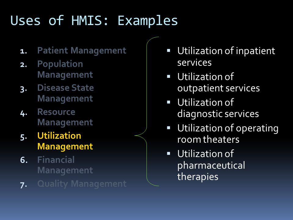 Uses of HMIS: Examples 1. Patient Management 2. Population Management 3. Disease State Management 4. Resource Management 5. Utilization Management 6.