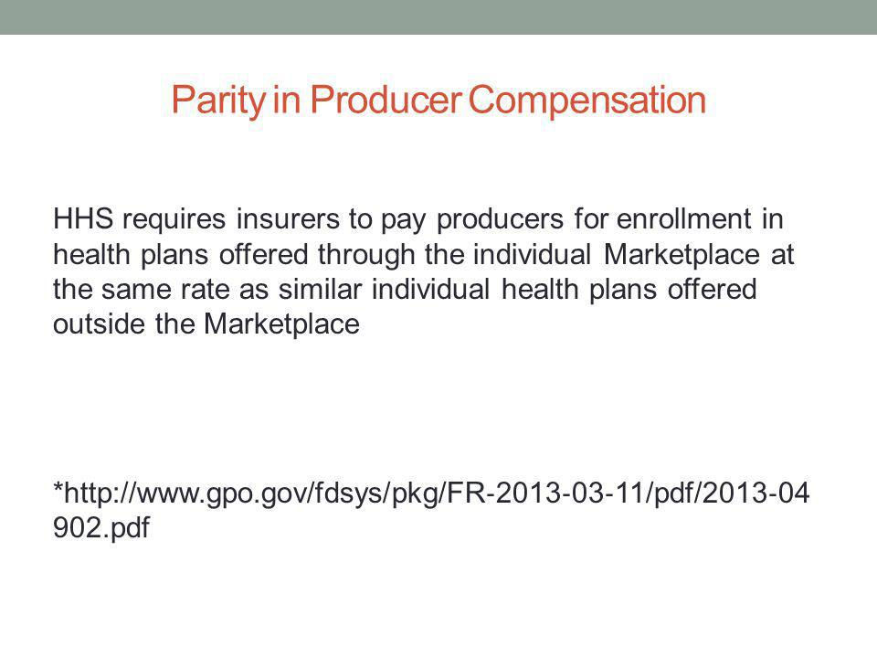 Parity in Producer Compensation HHS requires insurers to pay producers for enrollment in health plans offered through the individual Marketplace at the same rate as similar individual health plans offered outside the Marketplace *http://www.gpo.gov/fdsys/pkg/FR 2013 03 11/pdf/2013 04 902.pdf