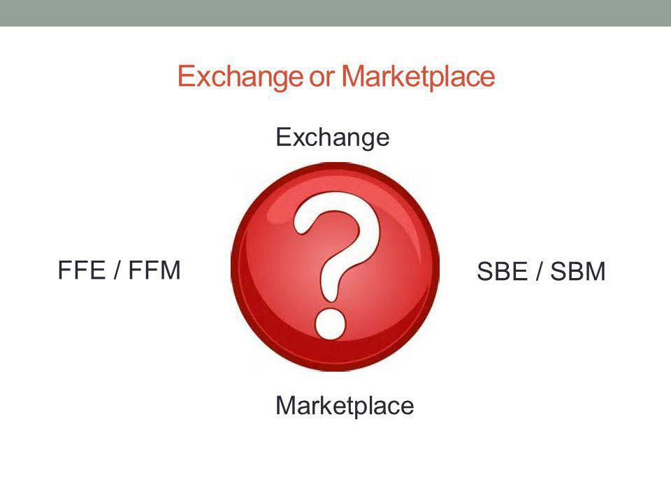 Exchange or Marketplace FFE / FFM Exchange Marketplace SBE / SBM