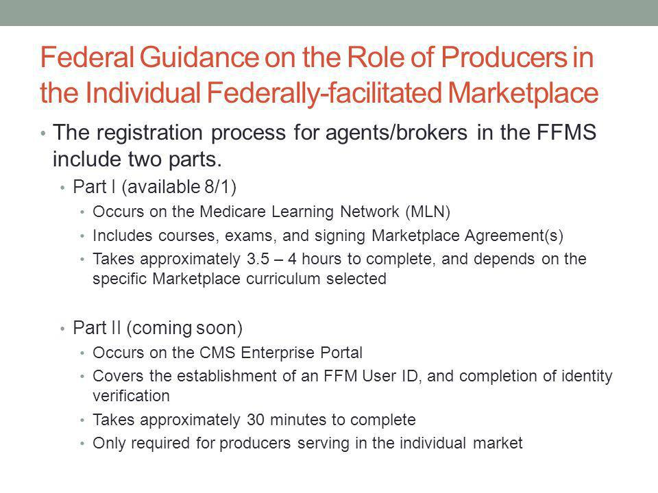 Federal Guidance on the Role of Producers in the Individual Federally-facilitated Marketplace The registration process for agents/brokers in the FFMS include two parts.