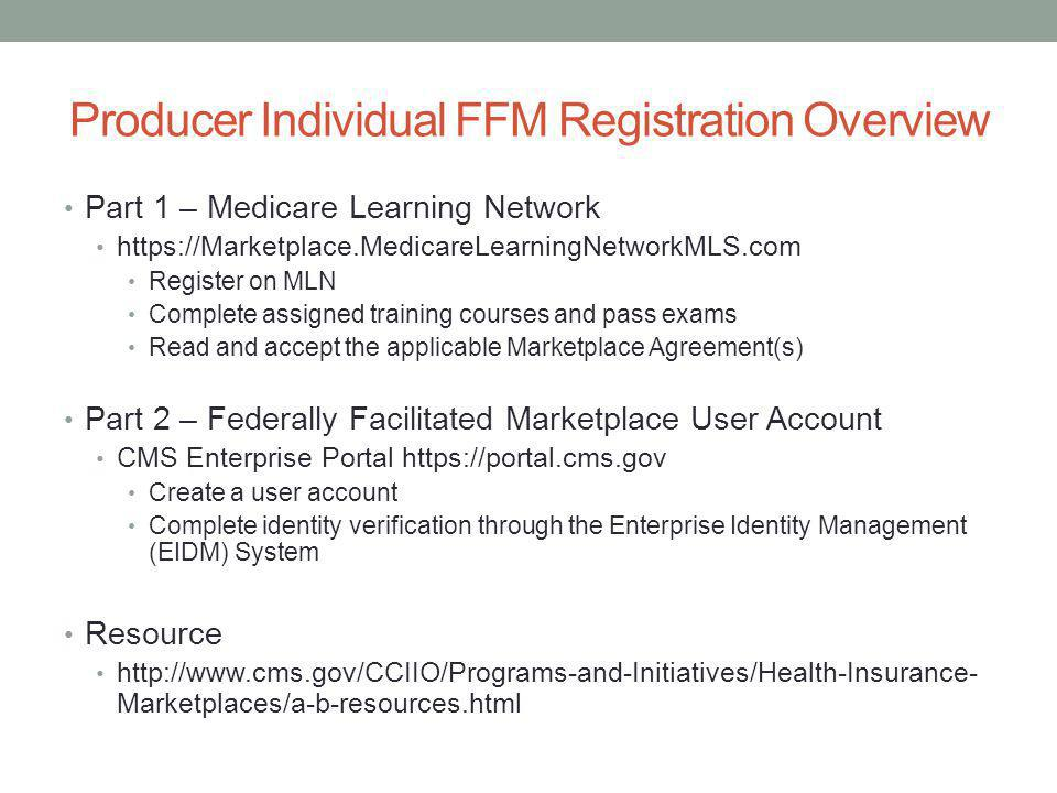 Producer Individual FFM Registration Overview Part 1 – Medicare Learning Network https://Marketplace.MedicareLearningNetworkMLS.com Register on MLN Complete assigned training courses and pass exams Read and accept the applicable Marketplace Agreement(s) Part 2 – Federally Facilitated Marketplace User Account CMS Enterprise Portal https://portal.cms.gov Create a user account Complete identity verification through the Enterprise Identity Management (EIDM) System Resource http://www.cms.gov/CCIIO/Programs-and-Initiatives/Health-Insurance- Marketplaces/a-b-resources.html