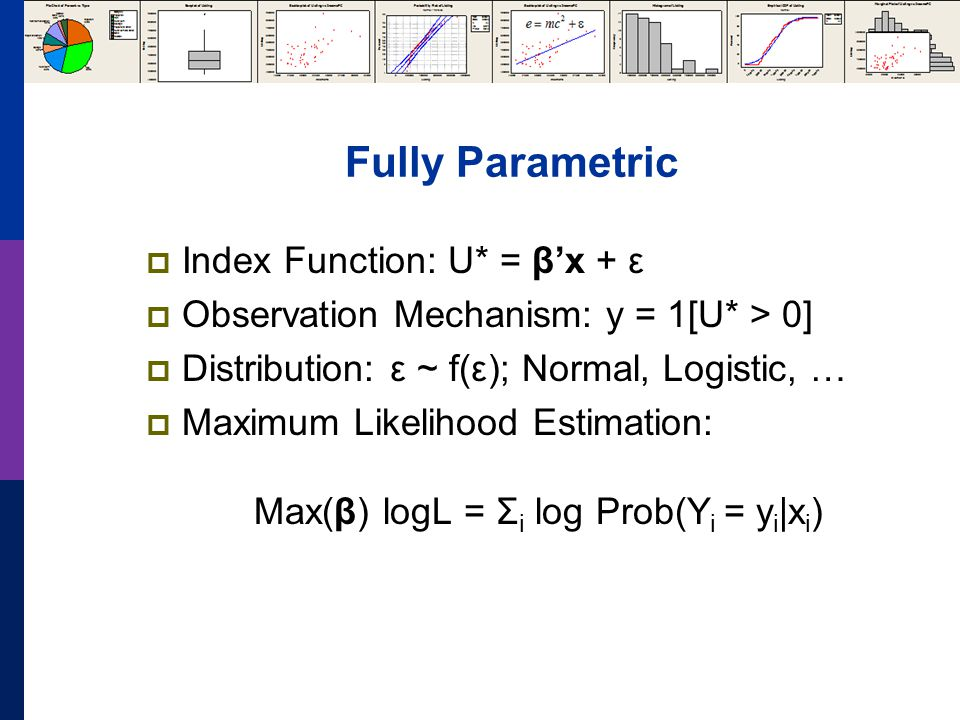 Fully Parametric Index Function: U* = βx + ε Observation Mechanism: y = 1[U* > 0] Distribution: ε ~ f(ε); Normal, Logistic, … Maximum Likelihood Estimation: Max(β) logL = Σ i log Prob(Y i = y i |x i )
