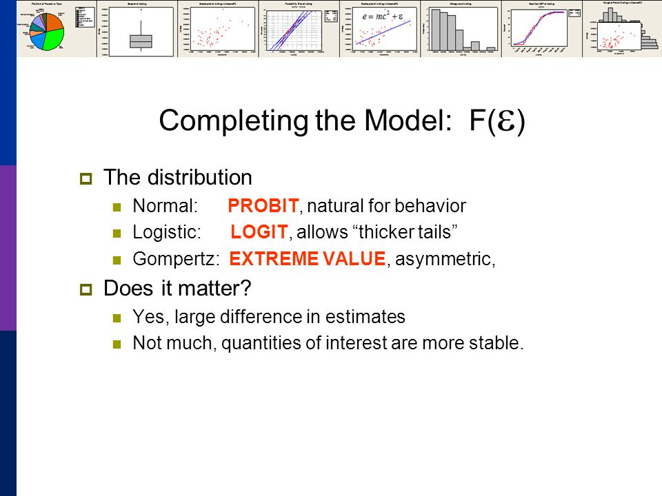 Completing the Model: F( ) The distribution Normal: PROBIT, natural for behavior Logistic: LOGIT, allows thicker tails Gompertz: EXTREME VALUE, asymmetric, Does it matter.