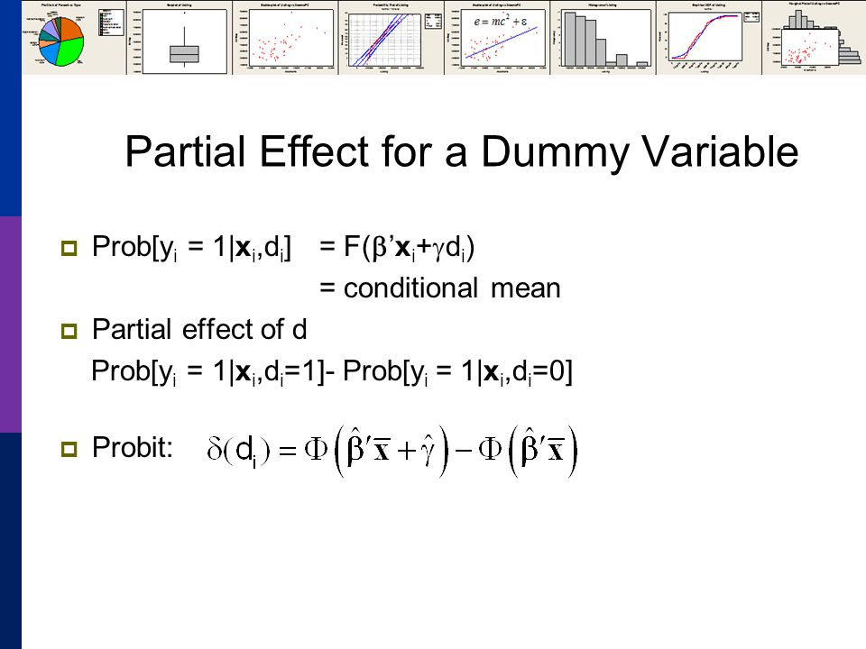 Partial Effect for a Dummy Variable Prob[y i = 1|x i,d i ] = F(x i + d i ) = conditional mean Partial effect of d Prob[y i = 1|x i,d i =1]- Prob[y i = 1|x i,d i =0] Probit: