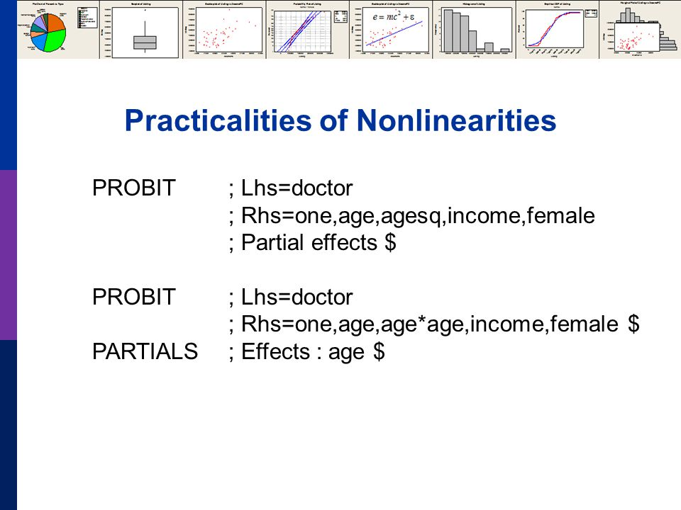 Practicalities of Nonlinearities PROBIT; Lhs=doctor ; Rhs=one,age,agesq,income,female ; Partial effects $ PROBIT ; Lhs=doctor ; Rhs=one,age,age*age,income,female $ PARTIALS ; Effects : age $