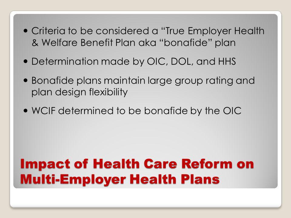 Impact of Health Care Reform on Multi-Employer Health Plans Criteria to be considered a True Employer Health & Welfare Benefit Plan aka bonafide plan