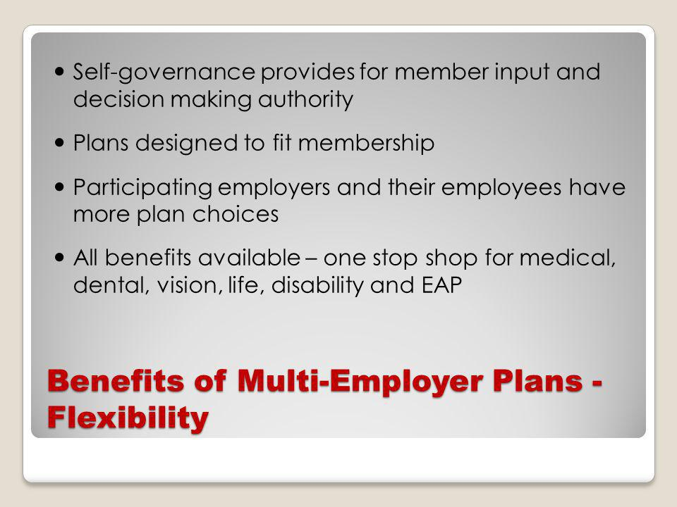 Benefits of Multi-Employer Plans - Flexibility Self-governance provides for member input and decision making authority Plans designed to fit membership Participating employers and their employees have more plan choices All benefits available – one stop shop for medical, dental, vision, life, disability and EAP