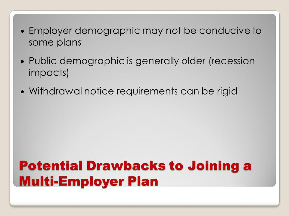Potential Drawbacks to Joining a Multi-Employer Plan Employer demographic may not be conducive to some plans Public demographic is generally older (recession impacts) Withdrawal notice requirements can be rigid