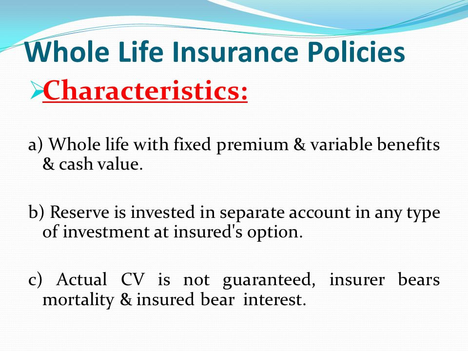 Whole Life Insurance Policies Characteristics: a) Whole life with fixed premium & variable benefits & cash value. b) Reserve is invested in separate a