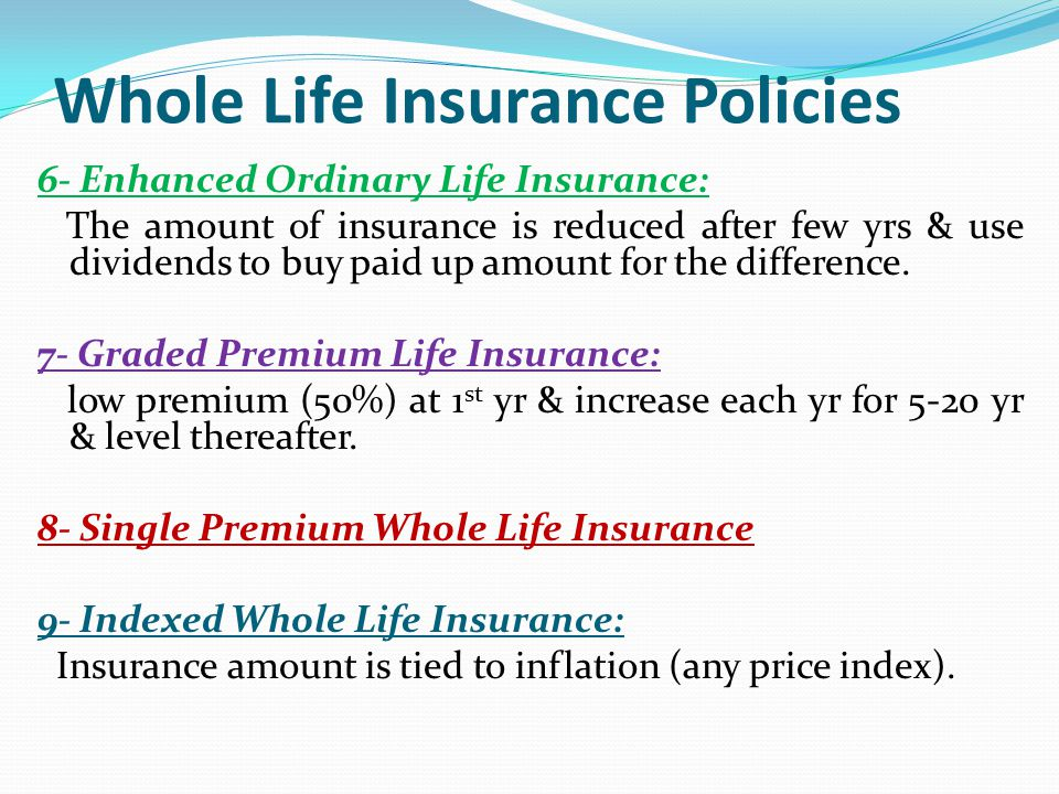 Whole Life Insurance Policies 6- Enhanced Ordinary Life Insurance: The amount of insurance is reduced after few yrs & use dividends to buy paid up amo