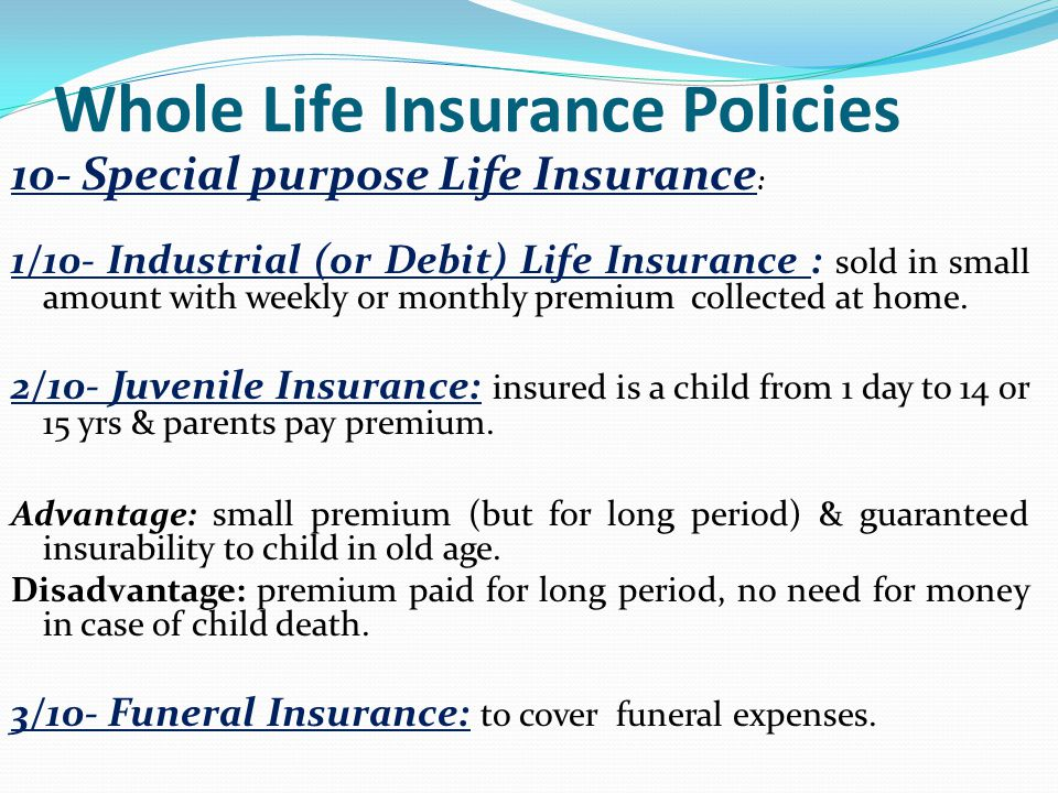 Whole Life Insurance Policies 10- Special purpose Life Insurance : 1/10- Industrial (or Debit) Life Insurance : sold in small amount with weekly or mo