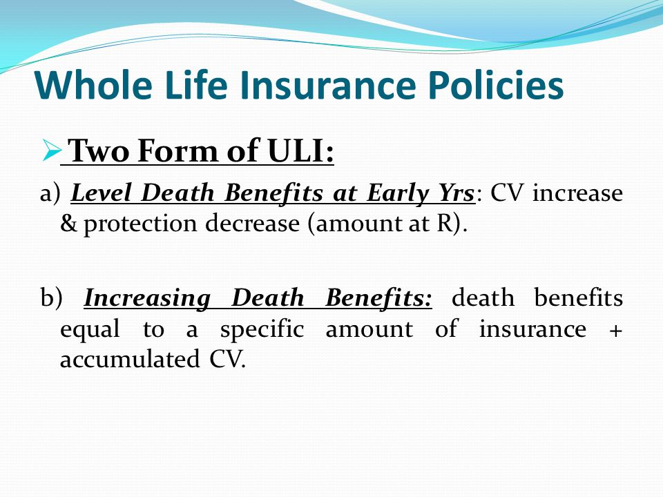 Whole Life Insurance Policies Two Form of ULI: a) Level Death Benefits at Early Yrs: CV increase & protection decrease (amount at R). b) Increasing De