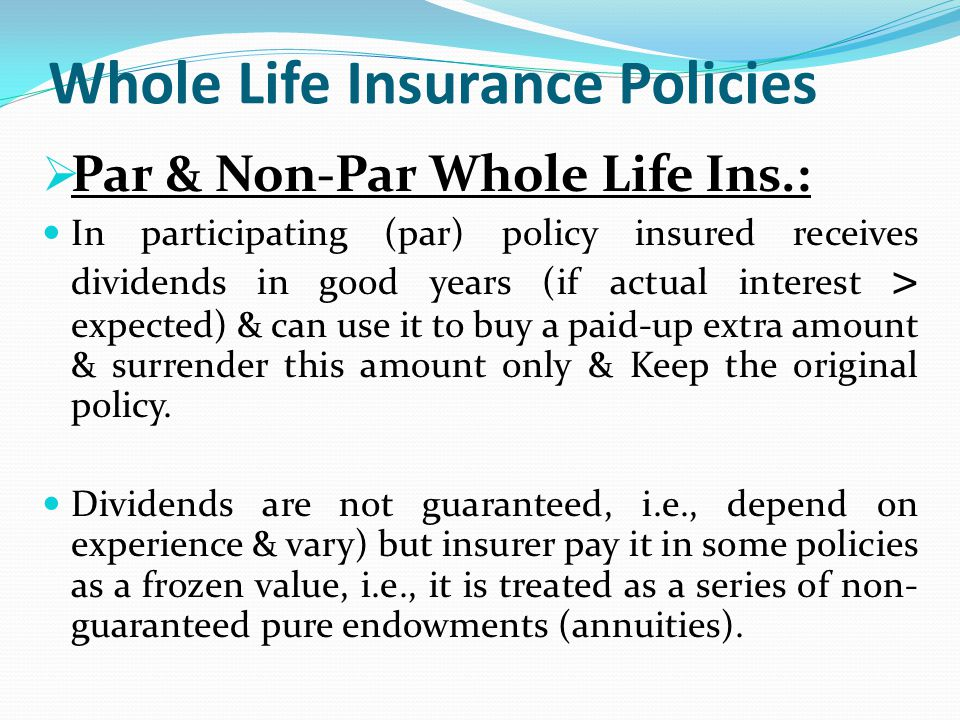 Whole Life Insurance Policies Par & Non-Par Whole Life Ins.: In participating (par) policy insured receives dividends in good years (if actual interes