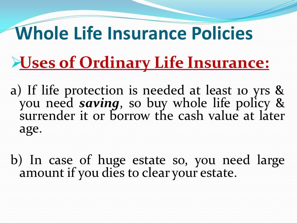 Whole Life Insurance Policies Uses of Ordinary Life Insurance: a) If life protection is needed at least 10 yrs & you need saving, so buy whole life po