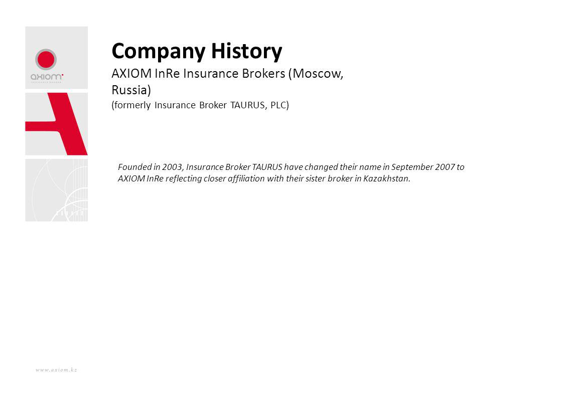 Company History AXIOM InRe Insurance Brokers (Moscow, Russia) (formerly Insurance Broker TAURUS, PLC) Founded in 2003, Insurance Broker TAURUS have ch