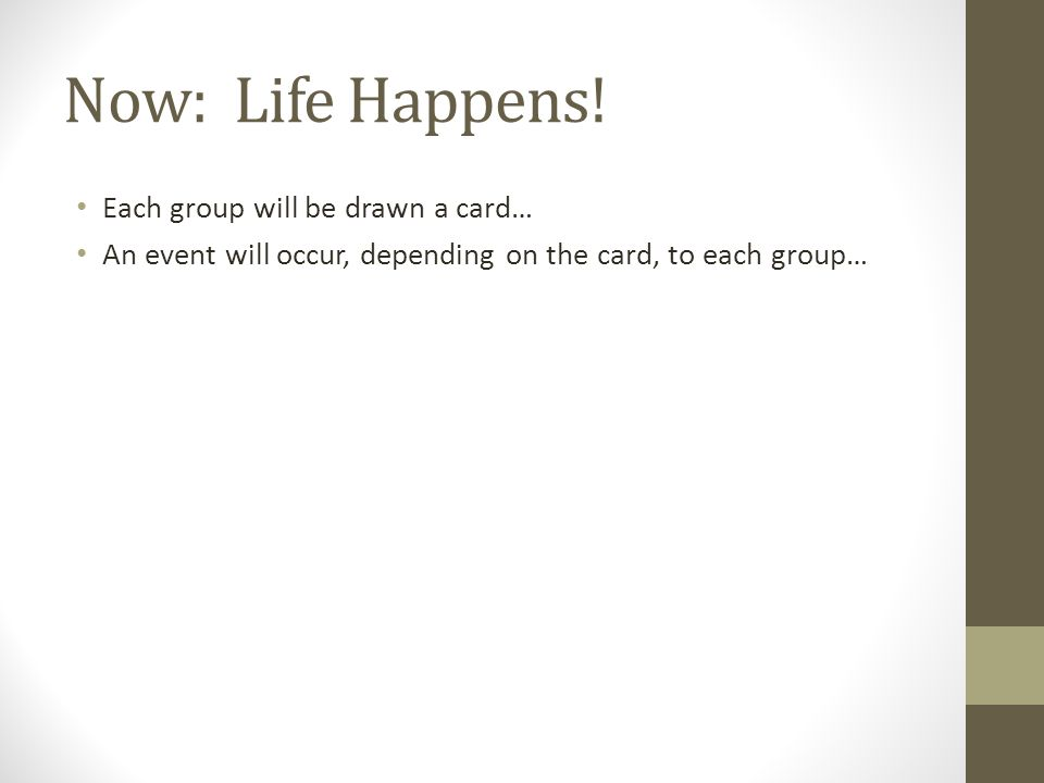 Now: Life Happens! Each group will be drawn a card… An event will occur, depending on the card, to each group…