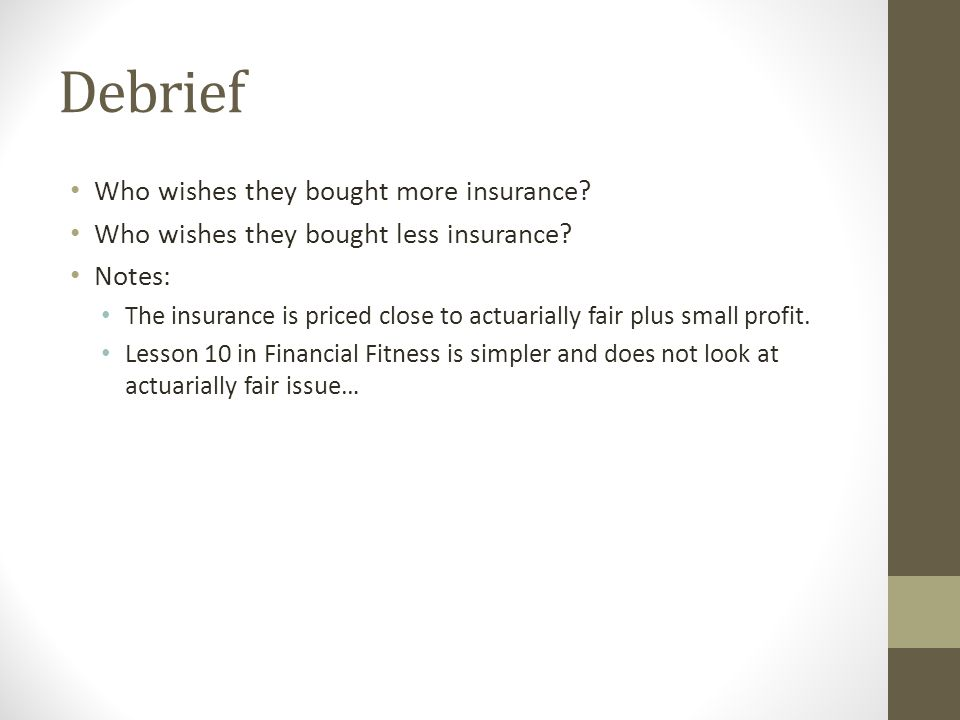 Debrief Who wishes they bought more insurance? Who wishes they bought less insurance? Notes: The insurance is priced close to actuarially fair plus sm