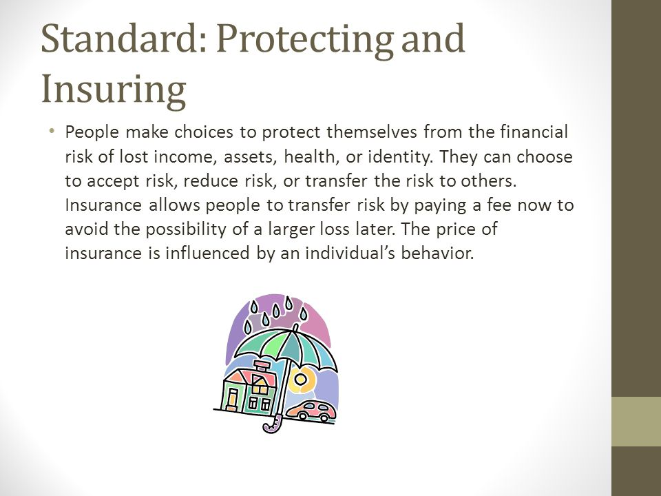 Standard: Protecting and Insuring People make choices to protect themselves from the financial risk of lost income, assets, health, or identity. They