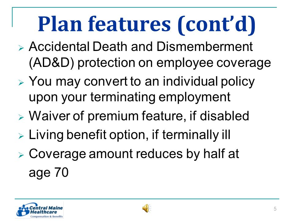 Plan features (contd) Accidental Death and Dismemberment (AD&D) protection on employee coverage You may convert to an individual policy upon your terminating employment Waiver of premium feature, if disabled Living benefit option, if terminally ill Coverage amount reduces by half at age 70 5