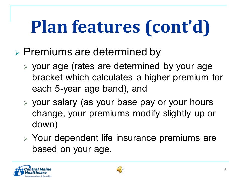 Plan features (contd) Premiums are determined by your age (rates are determined by your age bracket which calculates a higher premium for each 5-year age band), and your salary (as your base pay or your hours change, your premiums modify slightly up or down) Your dependent life insurance premiums are based on your age.