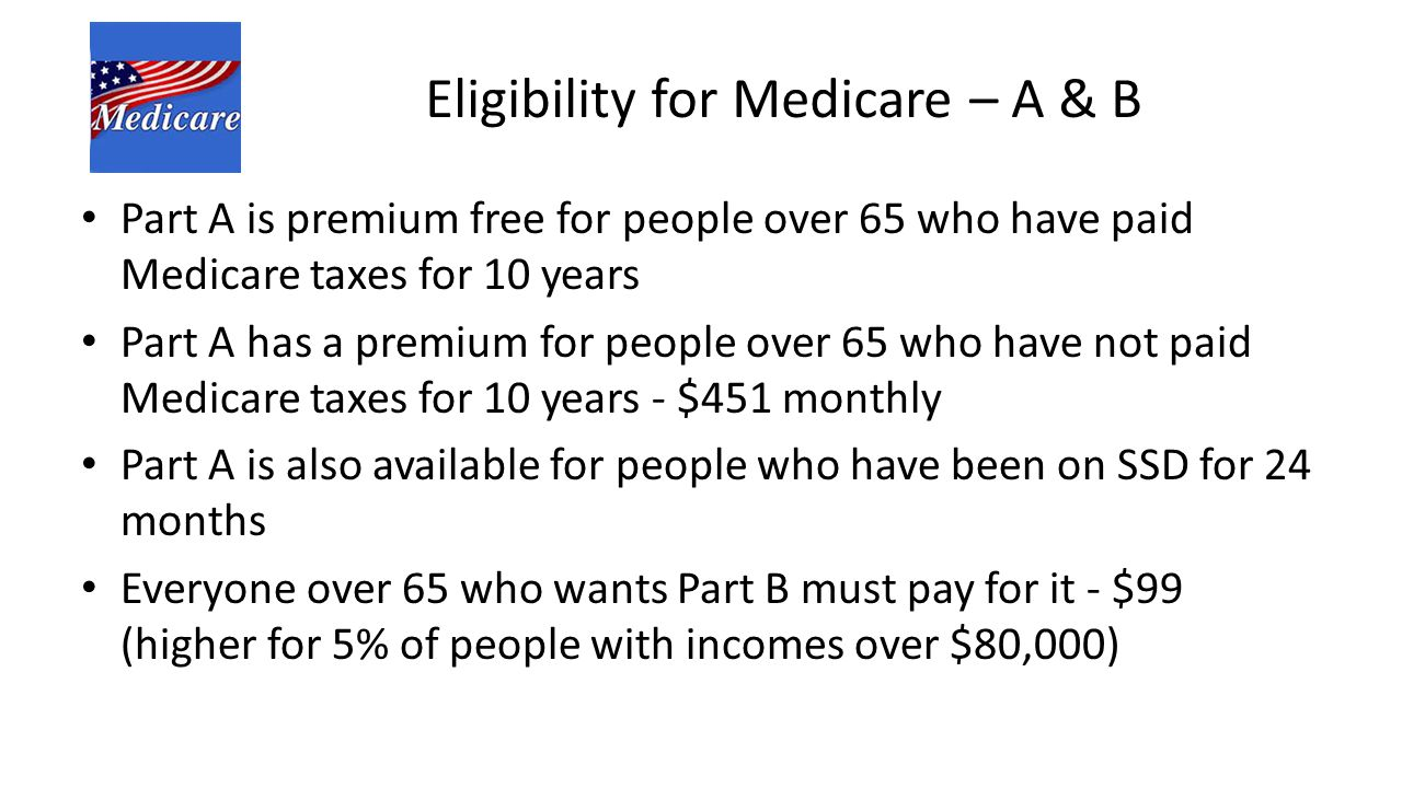 Eligibility for Medicare – A & B Part A is premium free for people over 65 who have paid Medicare taxes for 10 years Part A has a premium for people over 65 who have not paid Medicare taxes for 10 years - $451 monthly Part A is also available for people who have been on SSD for 24 months Everyone over 65 who wants Part B must pay for it - $99 (higher for 5% of people with incomes over $80,000)