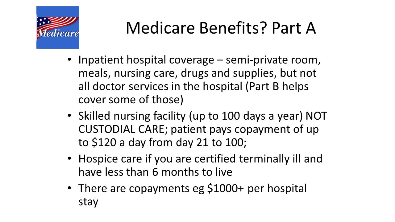 Medicare Benefits? Part A Inpatient hospital coverage – semi-private room, meals, nursing care, drugs and supplies, but not all doctor services in the