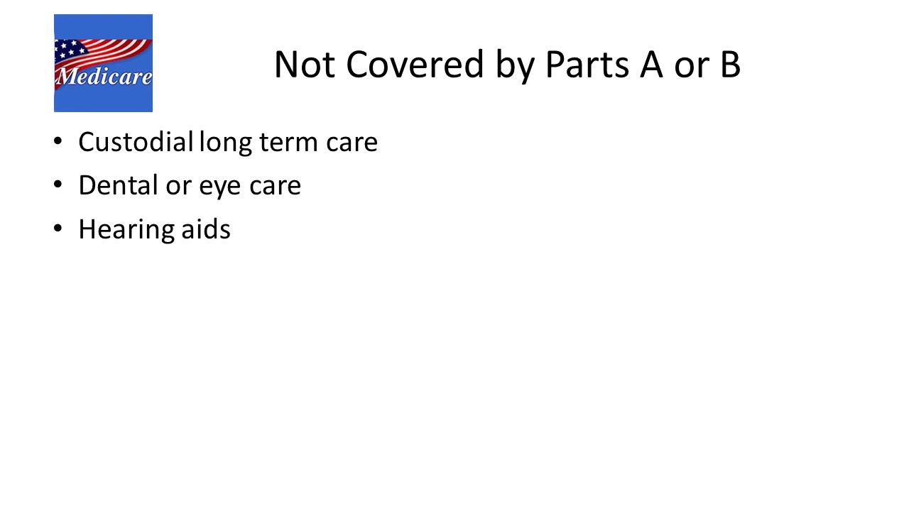 Not Covered by Parts A or B Custodial long term care Dental or eye care Hearing aids